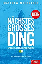Dein nächstes großes Ding: Gute Ideen aus dem Nichts entwickeln (Dein Business) Gebundene Ausgabe  – 15. Februar 2016 von Matthew Mockridge (Autor),    Bill Mockridge (Vorwort) [Amazon Link]