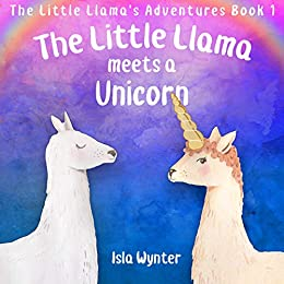 The Little Llama Meets a Unicorn: An illustrated children's book (The Little Llama's Adventures 1) by [Isla Wynter]