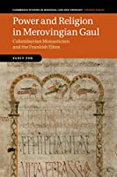 Power and Religion in Merovingian Gaul: Columbanian Monasticism and the Frankish Elites (Cambridge Studies in Medieval Life and Thought: Fourth Series, Series Number 98)