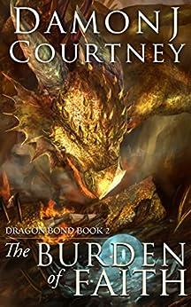 The Burden of Faith (Dragon Bond Book 2) by [Damon J Courtney]