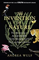 The Invention of Nature: The Adventures of Alexander von Humboldt, the Lost Hero of Science: Costa & Royal Society Prize...
