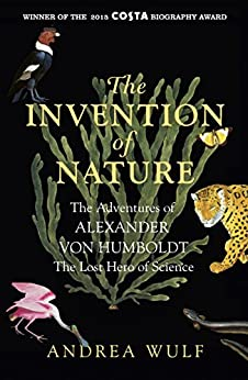The Invention of Nature: The Adventures of Alexander von Humboldt, the Lost Hero of Science: Costa & Royal Society Prize Winner (English Edition) de [Andrea Wulf]