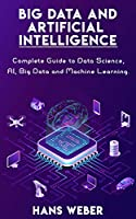 Big Data and Artificial Intelligence: Complete Guide to Data Science, AI, Big Data and Machine Learning. Front Cover
