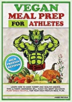 Vegan Meal Prep for Athletes: Learn How to Cook Yummy and Healthy Dishes. This Ultimate Cookbook Will Teach You Many Delicious Plant-Based Recipes, for Your High Protein Meal Plan.