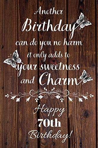 Another Birthday can do you no harm it only adds to your sweetness and charm Happy 70th Birthday: 70 Year Old Birthday Gift Gratitude Journal / Notebook / Diary / Unique Greeting Card