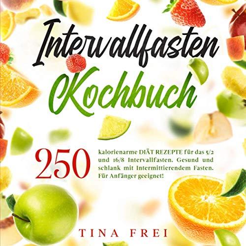 INTERVALLFASTEN KOCHBUCH: 250 kalorienarme DIÄT REZEPTE für das 5/2 und 16/8 Intervallfasten. Gesund und schlank mit Intermittierendem Fasten. Für Anfänger geeignet!