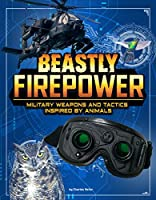 Beastly Firepower: Military Weapons and Tactics Inspired by Animals (Beasts and the Battlefield)
