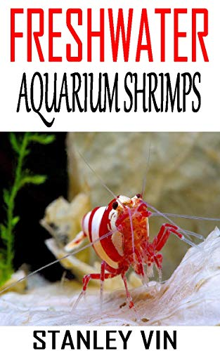 FRESHWATER AQUARIUM SHRIMPS: Discover the complete guides on everything you need to know about freshwater aquarium shrimps (English Edition)