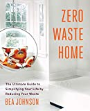 Zero Waste Home: The Ultimate Guide to Simplifying Your Life by Reducing Your...