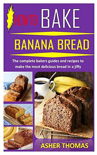 HOW TO BAKE BANANA BREAD: The complete bakers guides and recipes to make the most delicious bread in a jiffy