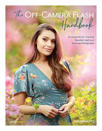 The Off-Camera Flash Handbook: 32 Scenarios for Creating Beautiful Light and Stunning Photographs
