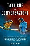Tattiche Di Conversazione: Manuale Di Comunicazione Efficace: Come Iniziare Una Conversazione, Compiacere, Argomentare E Difendersi. Distruggere l'Ansia Sociale E Gestire Qualsiasi Interazione