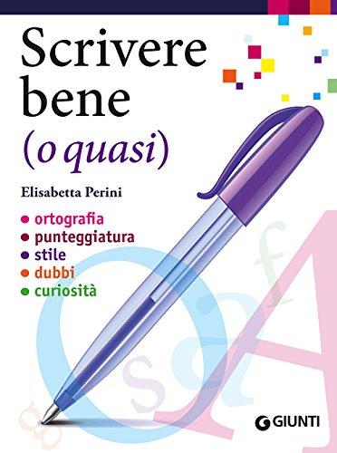 Scrivere bene (o quasi). Ortografia, punteggiatura, stile, dubbi, curiosità