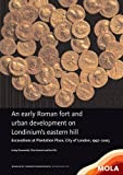 An early Roman fort and urban development on Londinium's eastern hill: Excavations at Plantation Place, City of London, 1997–2003 (MoLA Monograph)