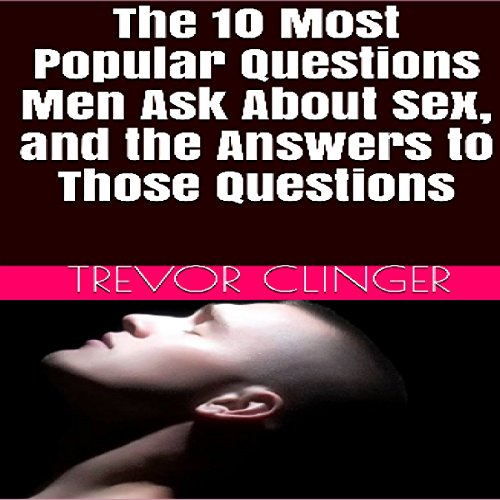 The 10 Most Popular Questions Men Ask About Sex, and the Answers to Those Questions cover art