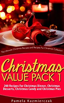 Christmas Value Pack I – 200 Recipes For Christmas Dinner, Christmas Desserts, Christmas Candy and Christmas Pies (The Ultimate Christmas Recipes and Recipes For Christmas Collection Book 13) by [Pamela Kazmierczak]