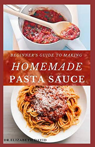 BEGINNER'S GUIDE TO MAKING  HOMEMADE PASTA SAUCE: Delicious, Spicy and Super Easy Recipes for Pasta Lovers