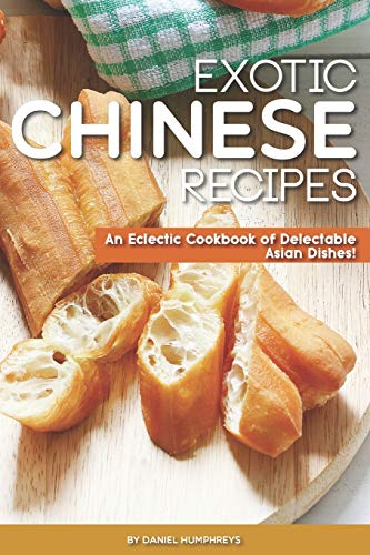 Exotic Chinese Recipes: An Eclectic Cookbook of Delectable Asian Dishes!