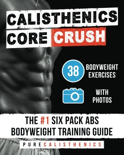 Calisthenics: Core CRUSH: 38 Bodyweight Exercises | The #1 Six Pack Abs Bodyweight Training Guide (The SUPERHUMAN Series)