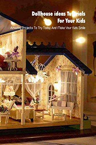 Dollhouse ideas Tutorials For Your Kids: Amazing Projects To Try Today And Make Your Kids Smile: Mother's Day Gift 2021, Happy Mother's Day, Gift for Mom (English Edition)
