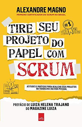 Tire seu projeto do papel com Scrum: Atitudes e práticas para realizar seus projetos no trabalho e na vida