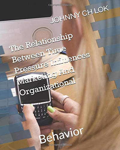 The Relationship Between Time Pressure Influences Marketing And Organizational: Behavior (ORGANIZATION TIME MANAGMENT)