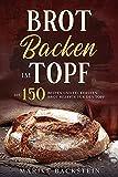 Brot backen im Topf: Die 150 besten und leckersten Brot-Rezepte für den Topf.
