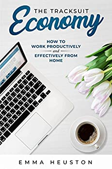 The Tracksuit Economy: How to work productively AND effectively from home by [Emma Heuston]