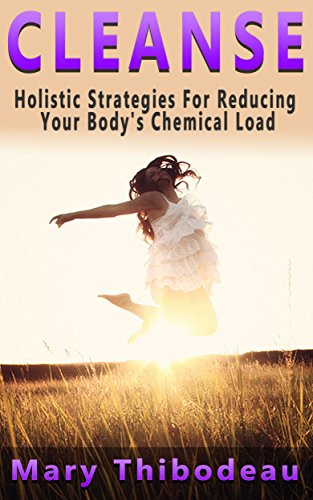 CLEANSE:  Holistic Strategies For Reducing Your Body's Chemical Load (Natural Wellness Featuring Holistic, Herbal and Plant Based Therapies Book 1)