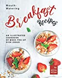 Mouth-Watering Breakfast Recipes: An Illustrated Cookbook of Wake-You-Up Dish Ideas!