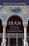 Iran - Weltreich des Geistes: Weltreich des Geistes. Von Zoroaster bis heute (Sachbuch) - Michale Axworthy