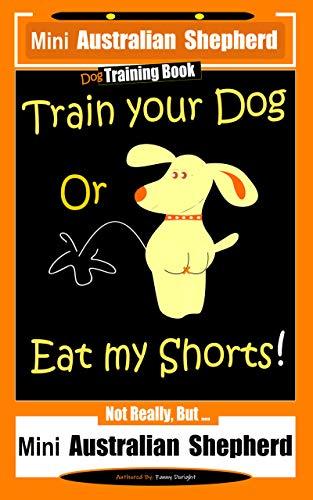 Mini Australian Shepherd Dog Training Book, Train Your Dog Or Eat My Shorts! Not Really, But… Mini Australian Shepherd (English Edition)
