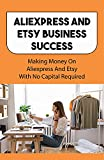 Aliexpress And Etsy Business Success: Making Money On Aliexpress And Etsy With No Capital Required: How To Make Money In Ecommerce (English Edition)