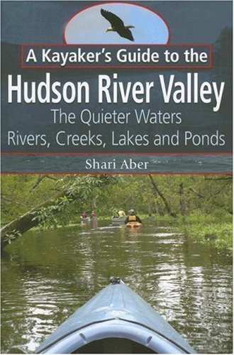 A Kayaker's Guide to the Hudson River Valley: The Quieter Waters--Rivers, Creeks, Lakes and Ponds by Shari Aber (2007-03-15)