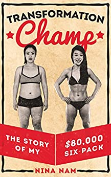 Transformation Champ: The Story of My $80,000 Six-Pack by [Nina Nam]