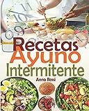 Recetas Ayuno Intermitente: Una colección de las mejores recetas para tener éxito en su ayuno intermitente y alcanzar sus objetivos (recetas bajas en calorias & recetas quemagrasas)