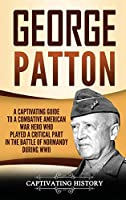 George Patton: A Captivating Guide to a Combative American War Hero Who Played a Critical Part in the Battle of Normandy During WWII