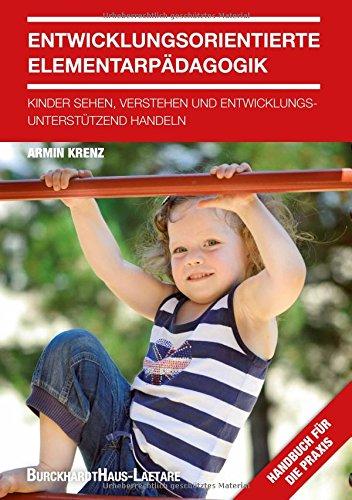Entwicklungsorientierte Elementarpädagogik: Kinder sehen, verstehen und entwicklungsunterstützend handeln