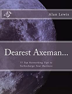 Dearest Axeman...: 77 Top Networking Tips to Turbocharge Your Business