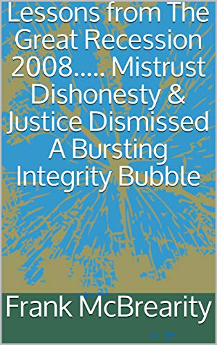 Lessons from The Great Recession 2008..... Mistrust Dishonesty & Justice Dismissed A Bursting Integrity Bubble (English Edition)
