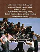 Uniforms of the U.S. Army Ground Forces 1939 - 1945 Volume 7 Part II Miscellaneous Clothing Items Socks & Stockings, Gloves & Mittens, Sweaters & Protective Clothing