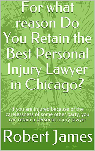For what reason Do You Retain the Best Personal Injury Lawyer in Chicago?: If you are injured because of the carelessness of some other party, you can retain a personal injury lawyer