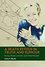 A Death Retold in Truth and Rumour: Kenya, Britain and the Julie Ward Murder (African Articulations) (Volume 2)