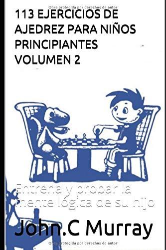 113 EJERCICIOS DE AJEDREZ PARA NIÑOS PRINCIPIANTES VOLUMEN 2: Entrena y probar la mente lógica de su hijo