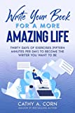 Write Your Book for a More Amazing Life: Thirty Days of Exercises (Fifteen Minuter Per Day) to Become the Writer You Want to Be