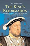 The King€™s Reformation: Henry VIII and the Remaking of the English Church