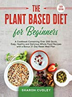 The Plant Based Diet for Beginners: A Cookbook Containing Over 200 Quick, Easy, Healthy and Delicious Whole Food Recipes with a Bonus 21-Day Reset Meal Plan
