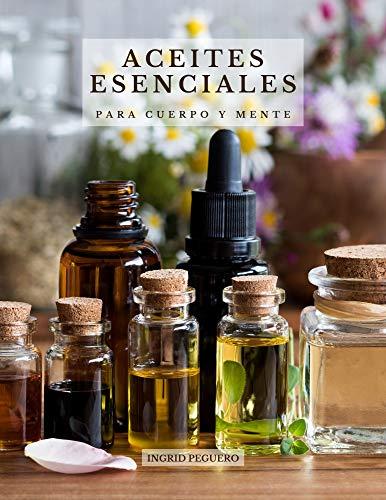 Aceites Esenciales para Cuerpo y Mente: Conoce los Principales Aceites Esenciales sus...