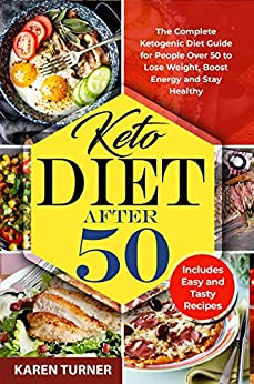 KETO DIET AFTER 50: The Complete Ketogenic Diet Guide for People Over 50 to Lose Weight, Boost Energy and Stay Healthy. Includes  Easy And Tasty Recipes. by [KAREN  TURNER]