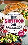 Die Sirtfood Diät: Gesünder leben und effektiv abnehmen mit dem Schutzenzym Sirtuin - inkl....